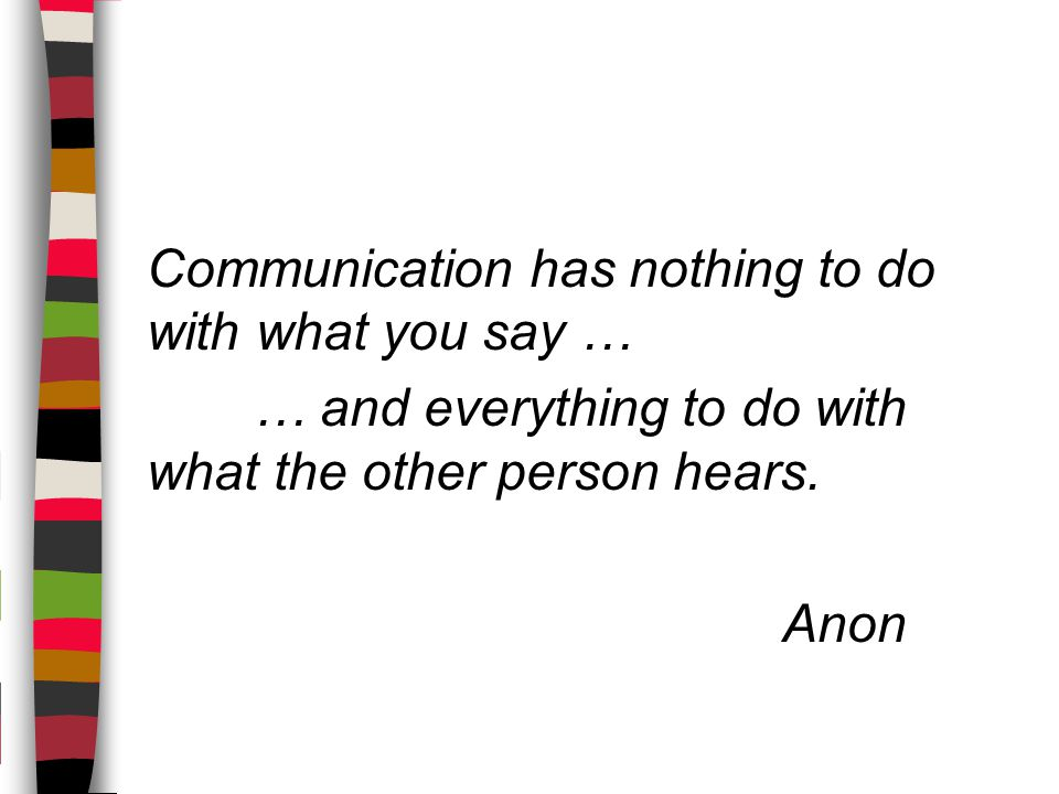 Communication has nothing to do with what you say … … and everything to do with what the other person hears.