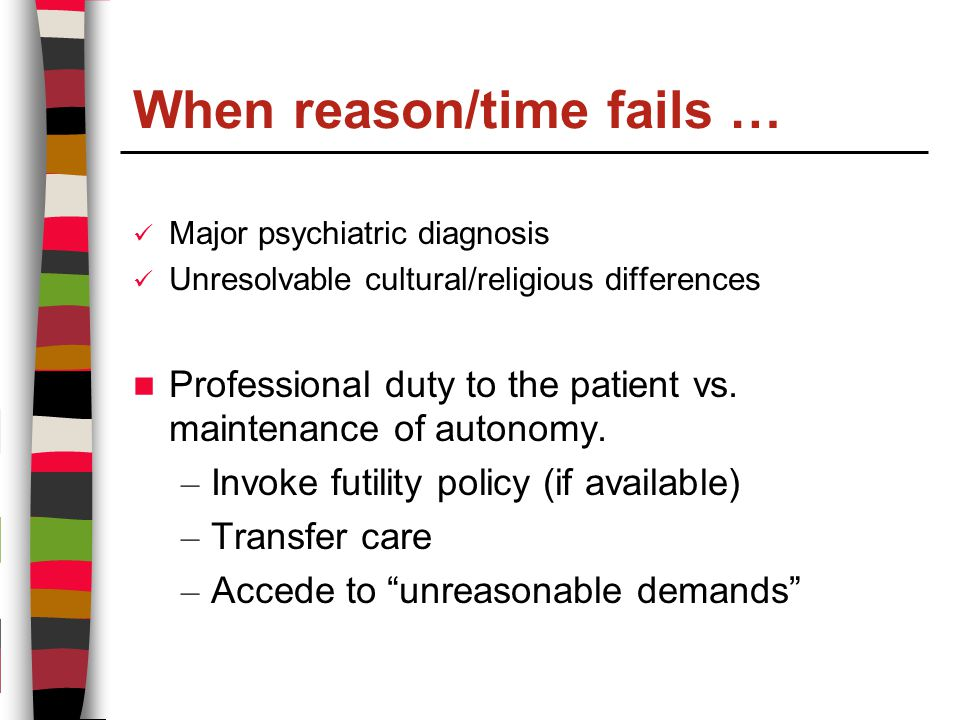 When reason/time fails … Major psychiatric diagnosis Unresolvable cultural/religious differences Professional duty to the patient vs.