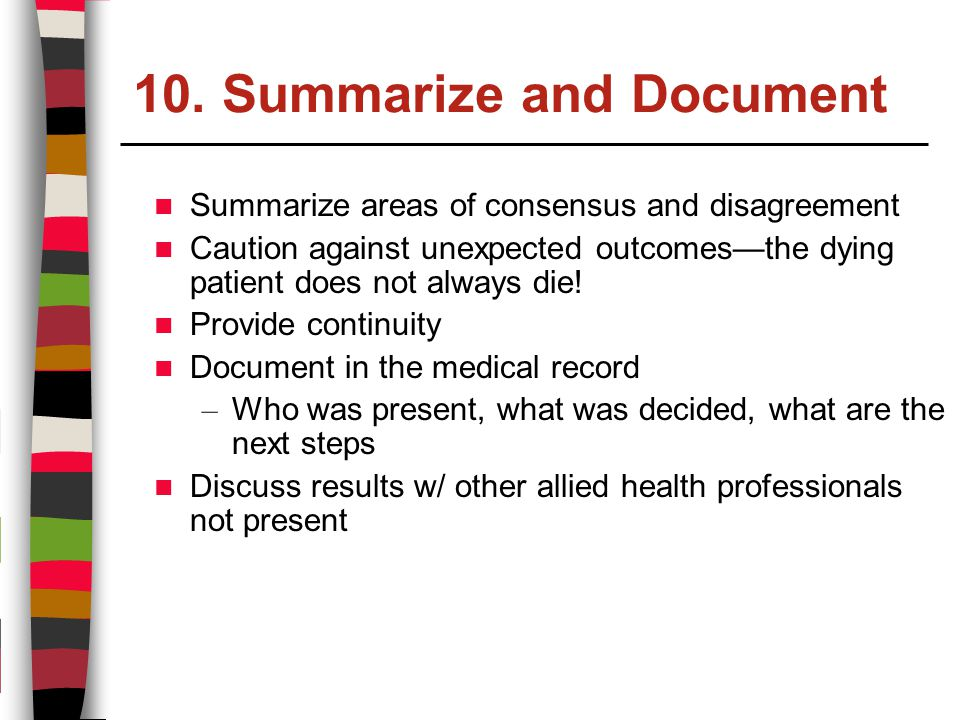 10. Summarize and Document Summarize areas of consensus and disagreement Caution against unexpected outcomes—the dying patient does not always die! Pr