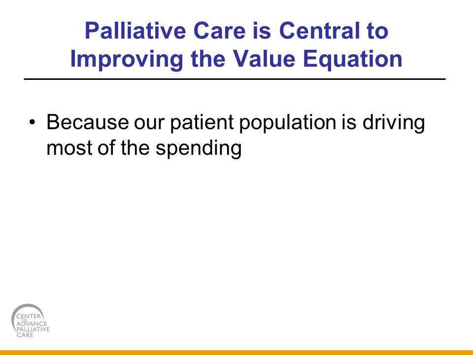 Palliative Care is Central to Improving the Value Equation Because our patient population is driving most of the spending