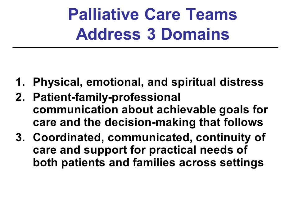 Palliative Care Teams Address 3 Domains 1.Physical, emotional, and spiritual distress 2.Patient-family-professional communication about achievable goa