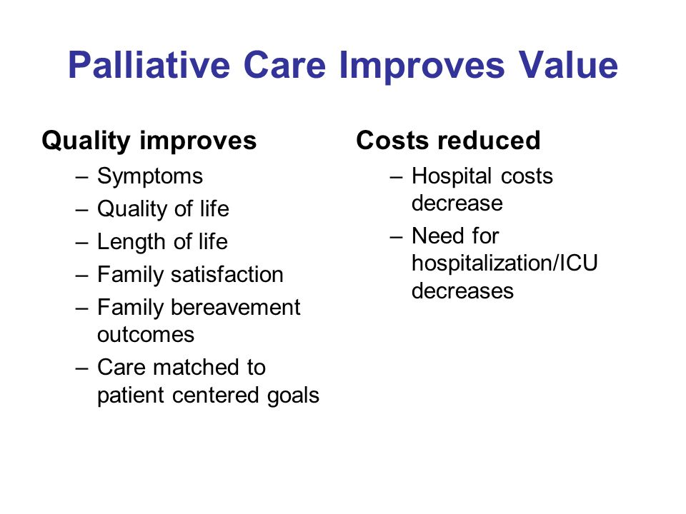 Palliative Care Improves Value Quality improves –Symptoms –Quality of life –Length of life –Family satisfaction –Family bereavement outcomes –Care mat