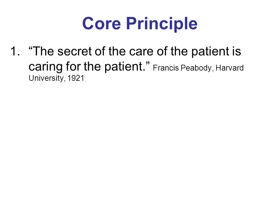"""Core Principle 1.""""The secret of the care of the patient is caring for the patient."""" Francis Peabody, Harvard University, 1921"""