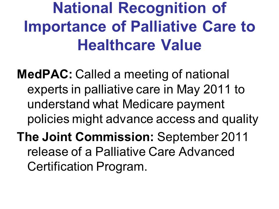 National Recognition of Importance of Palliative Care to Healthcare Value MedPAC: Called a meeting of national experts in palliative care in May 2011