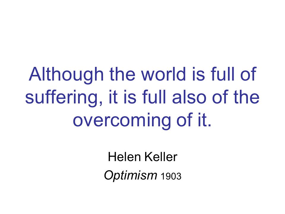 Although the world is full of suffering, it is full also of the overcoming of it. Helen Keller Optimism 1903