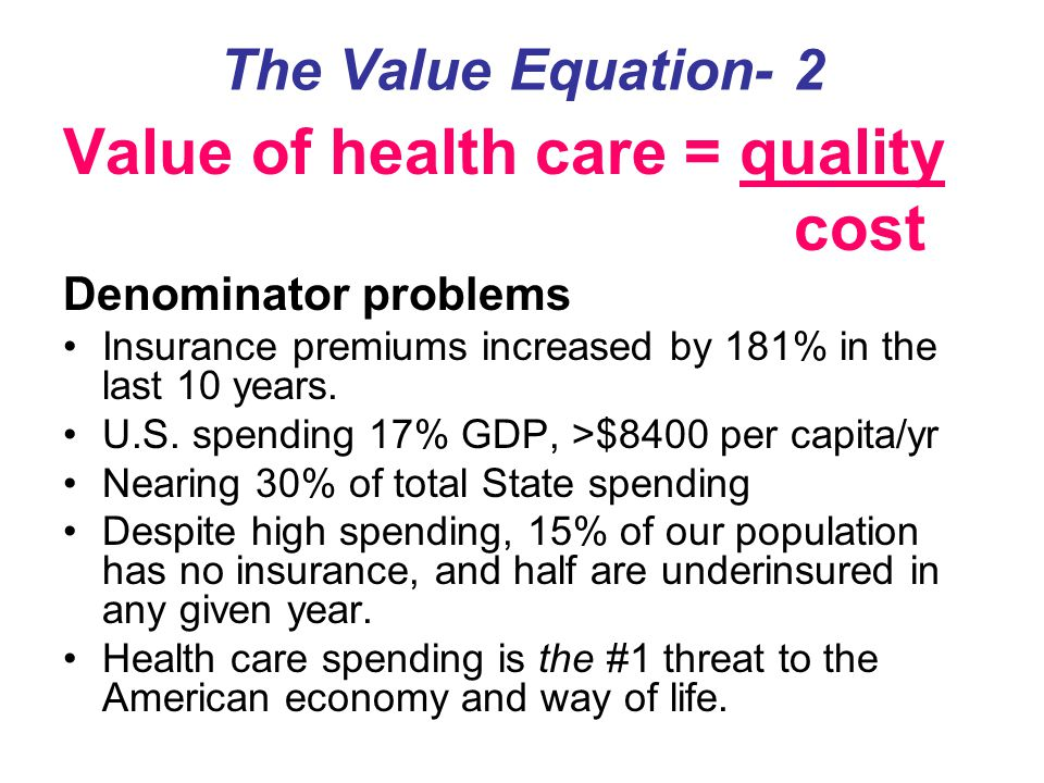 The Value Equation- 2 Value of health care = quality cost Denominator problems Insurance premiums increased by 181% in the last 10 years. U.S. spendin