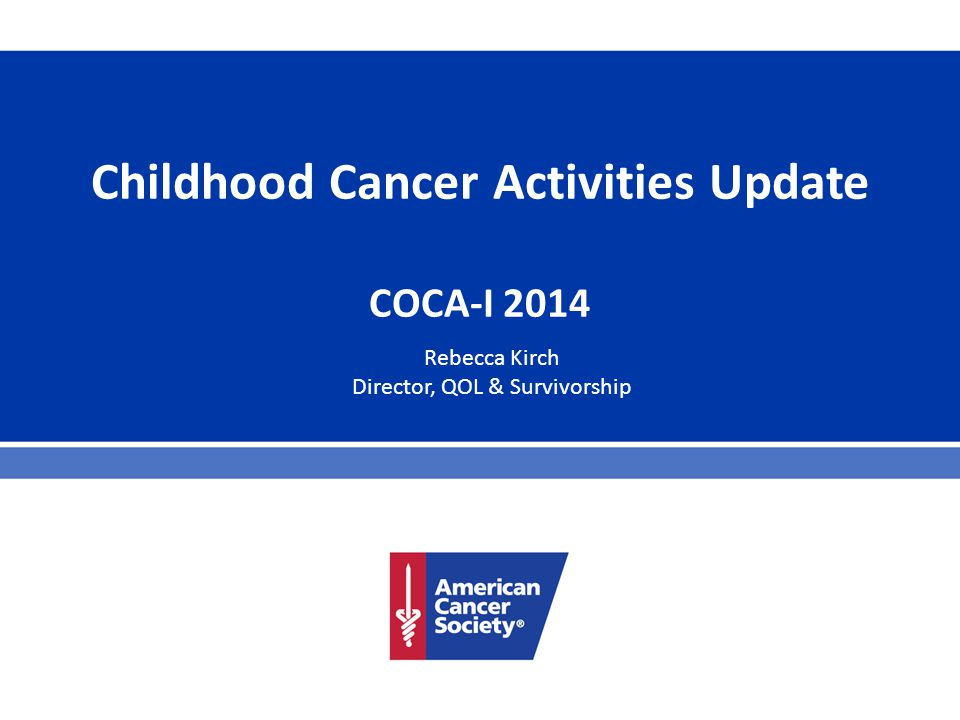 Childhood Cancer Activities Update COCA-I 2014 Rebecca Kirch Director, QOL & Survivorship
