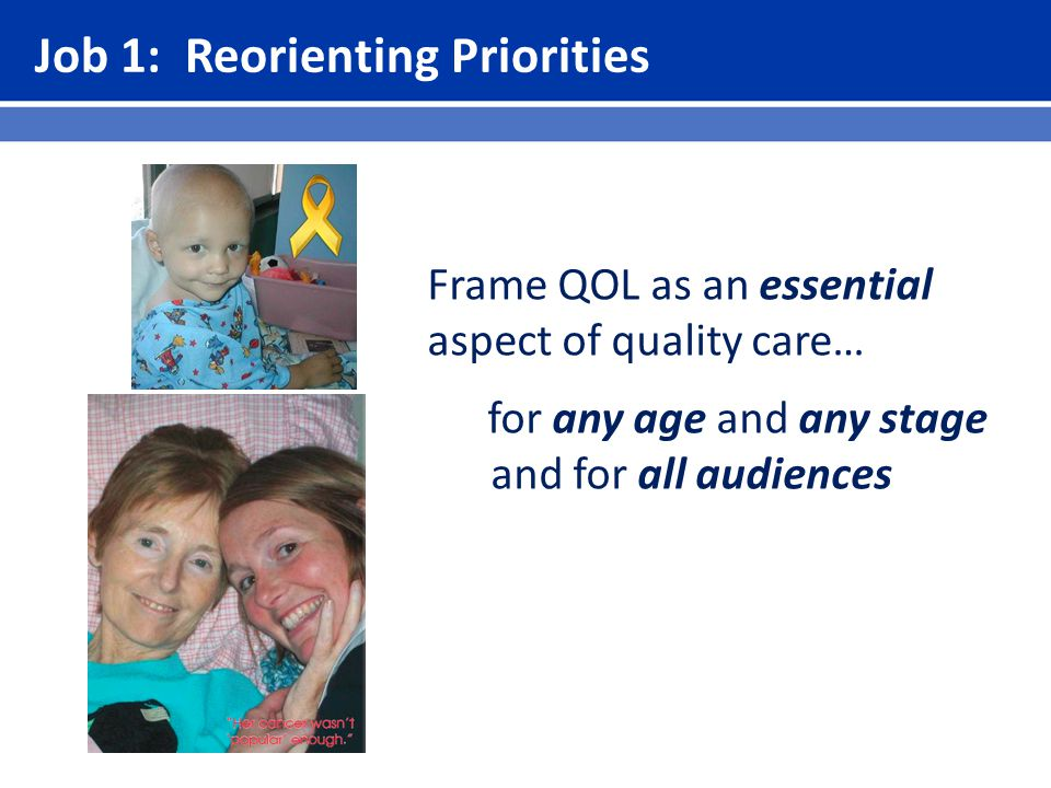 Job 1: Reorienting Priorities Frame QOL as an essential aspect of quality care… for any age and any stage and for all audiences