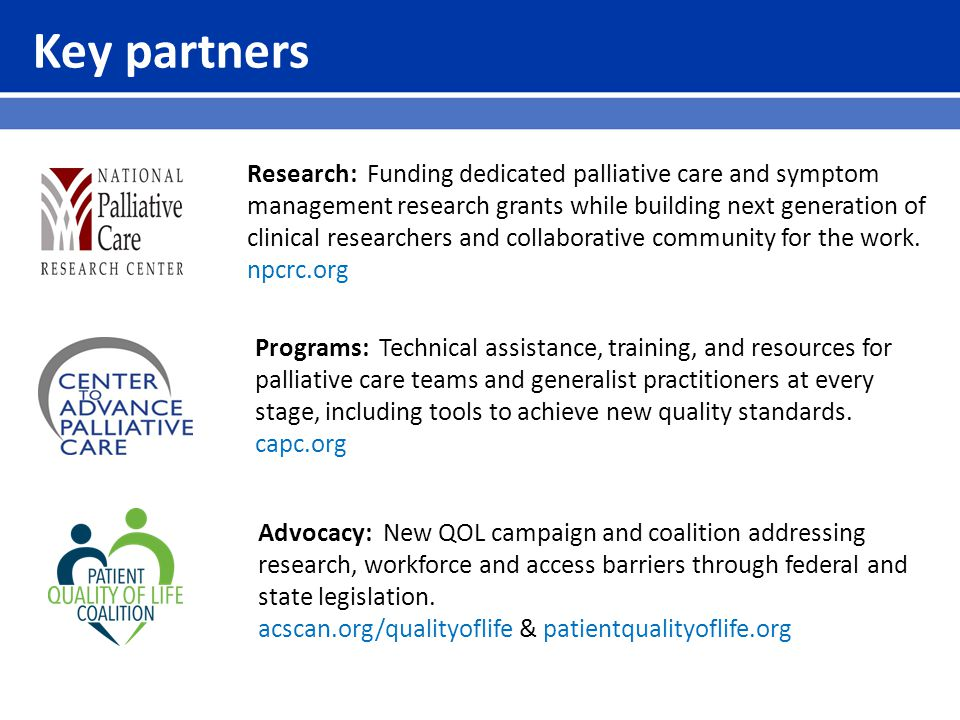 Key partners Research: Funding dedicated palliative care and symptom management research grants while building next generation of clinical researchers and collaborative community for the work.
