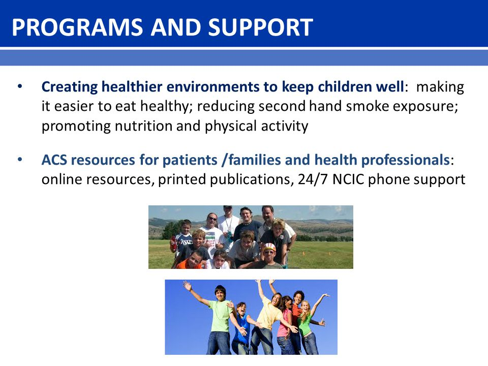 PROGRAMS AND SUPPORT Creating healthier environments to keep children well: making it easier to eat healthy; reducing second hand smoke exposure; promoting nutrition and physical activity ACS resources for patients /families and health professionals: online resources, printed publications, 24/7 NCIC phone support