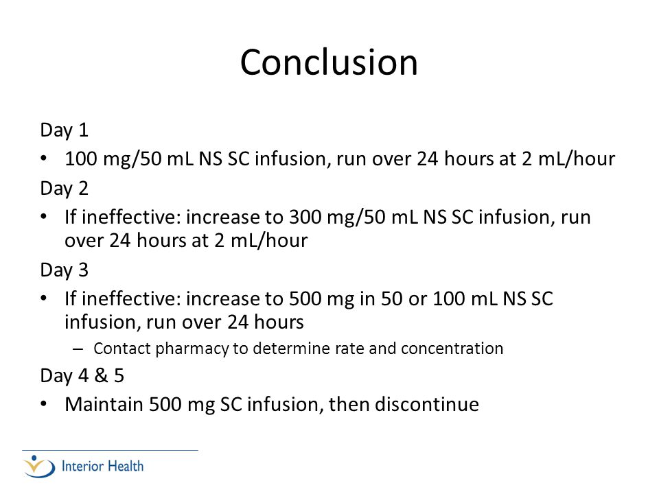 Conclusion Day 1 100 mg/50 mL NS SC infusion, run over 24 hours at 2 mL/hour Day 2 If ineffective: increase to 300 mg/50 mL NS SC infusion, run over 24 hours at 2 mL/hour Day 3 If ineffective: increase to 500 mg in 50 or 100 mL NS SC infusion, run over 24 hours – Contact pharmacy to determine rate and concentration Day 4 & 5 Maintain 500 mg SC infusion, then discontinue