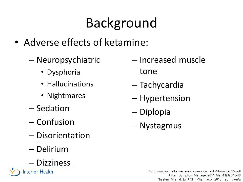 Background Adverse effects of ketamine: – Increased muscle tone – Tachycardia – Hypertension – Diplopia – Nystagmus – Neuropsychiatric Dysphoria Hallucinations Nightmares – Sedation – Confusion – Disorientation – Delirium – Dizziness http://www.yacpalliativecare.co.uk/documents/download25.pdf J Pain Symptom Manage; 2011 Mar;41(3):640-49 Niesters M et al.