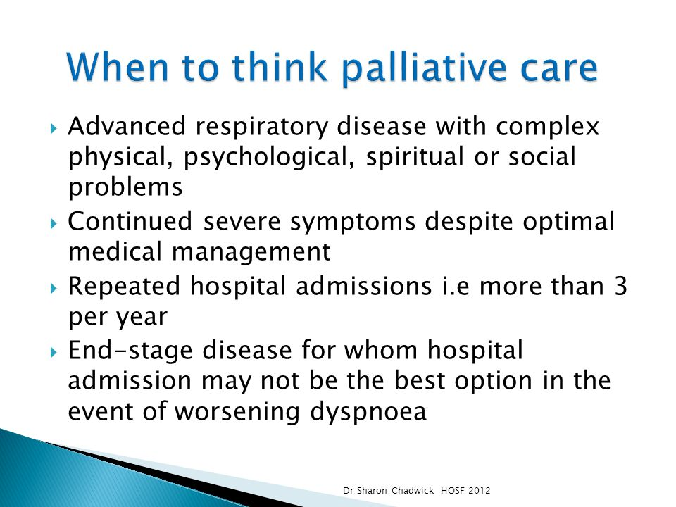  Advanced respiratory disease with complex physical, psychological, spiritual or social problems  Continued severe symptoms despite optimal medical management  Repeated hospital admissions i.e more than 3 per year  End-stage disease for whom hospital admission may not be the best option in the event of worsening dyspnoea Dr Sharon Chadwick HOSF 2012