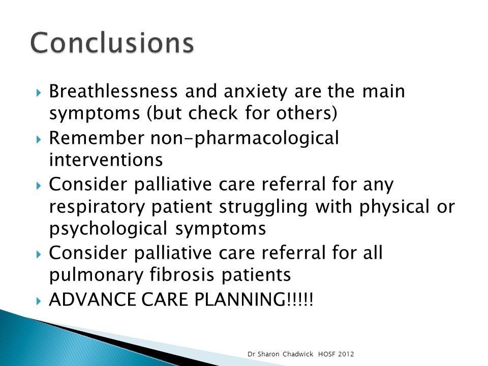  Breathlessness and anxiety are the main symptoms (but check for others)  Remember non-pharmacological interventions  Consider palliative care referral for any respiratory patient struggling with physical or psychological symptoms  Consider palliative care referral for all pulmonary fibrosis patients  ADVANCE CARE PLANNING!!!!.