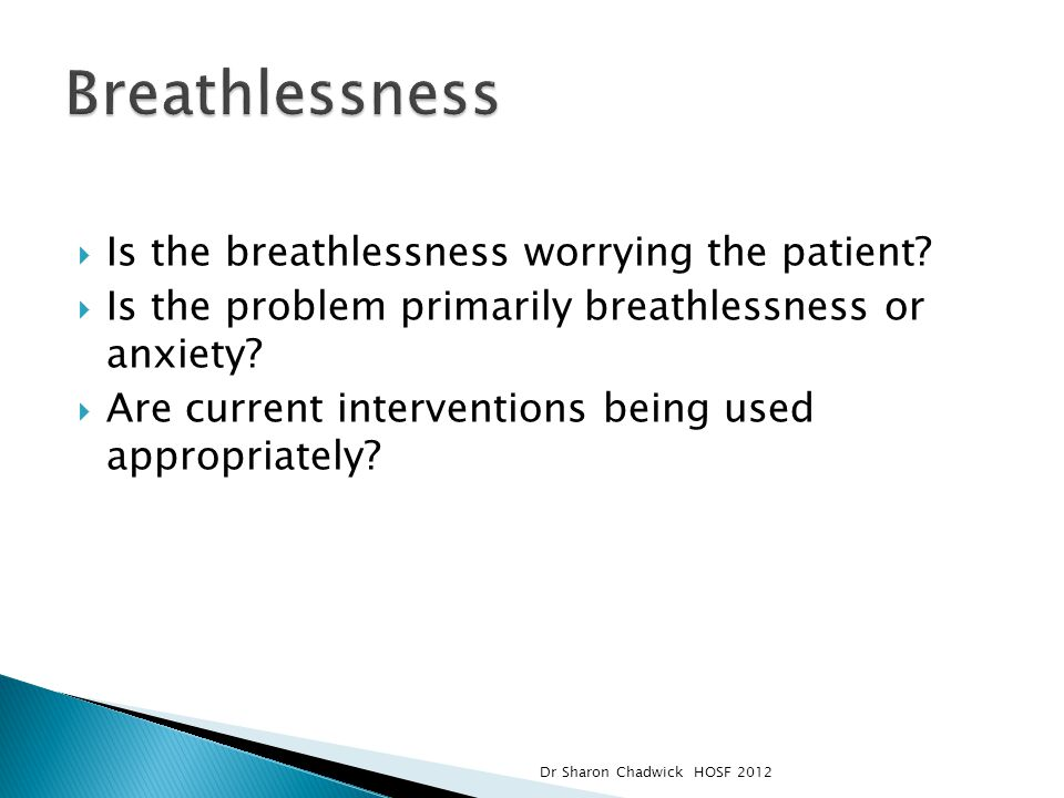 Is the breathlessness worrying the patient?  Is the problem primarily breathlessness or anxiety?  Are current interventions being used appropriate