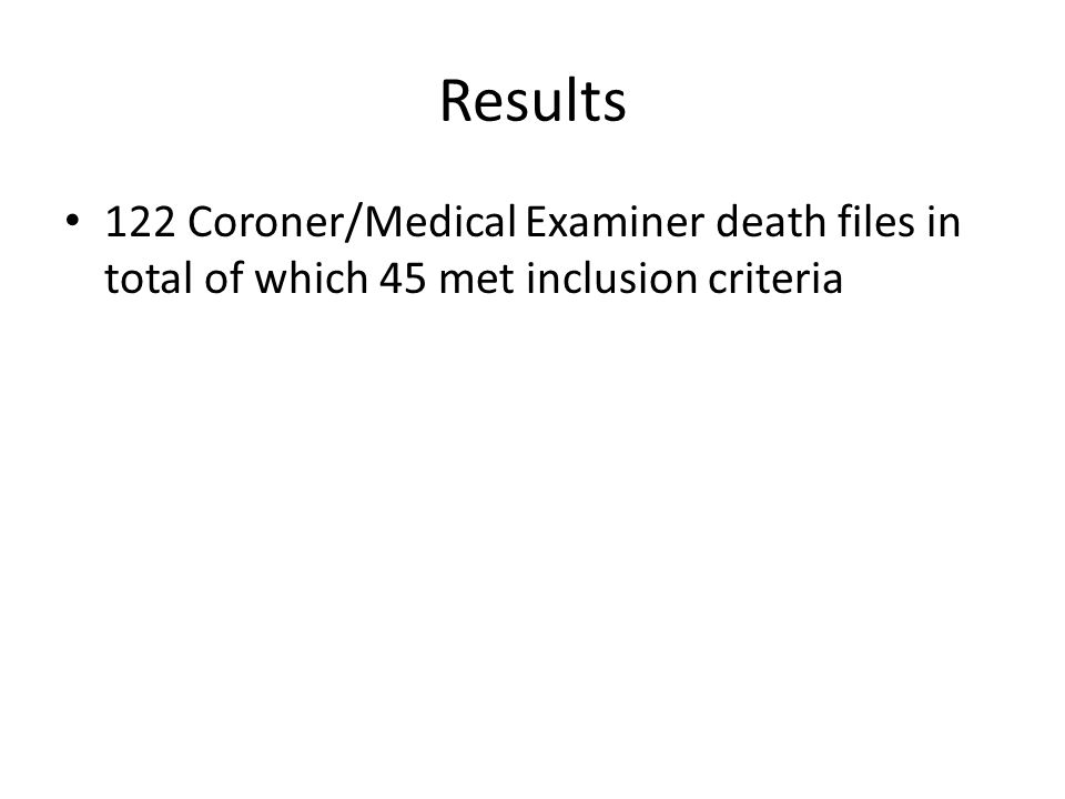 Results 122 Coroner/Medical Examiner death files in total of which 45 met inclusion criteria