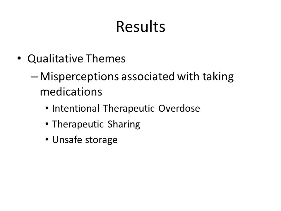 Results Qualitative Themes – Misperceptions associated with taking medications Intentional Therapeutic Overdose Therapeutic Sharing Unsafe storage