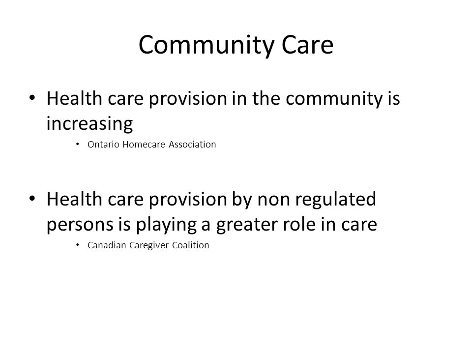 Community Care Health care provision in the community is increasing Ontario Homecare Association Health care provision by non regulated persons is playing a greater role in care Canadian Caregiver Coalition