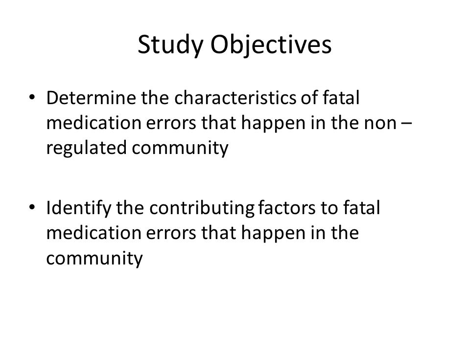 Study Objectives Determine the characteristics of fatal medication errors that happen in the non – regulated community Identify the contributing factors to fatal medication errors that happen in the community