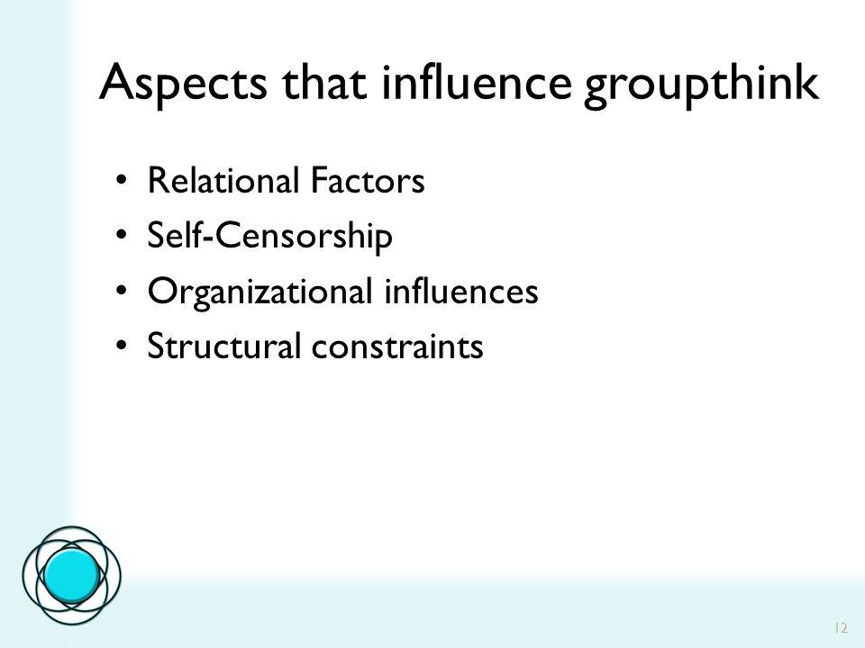 12 Aspects that influence groupthink Relational Factors Self-Censorship Organizational influences Structural constraints