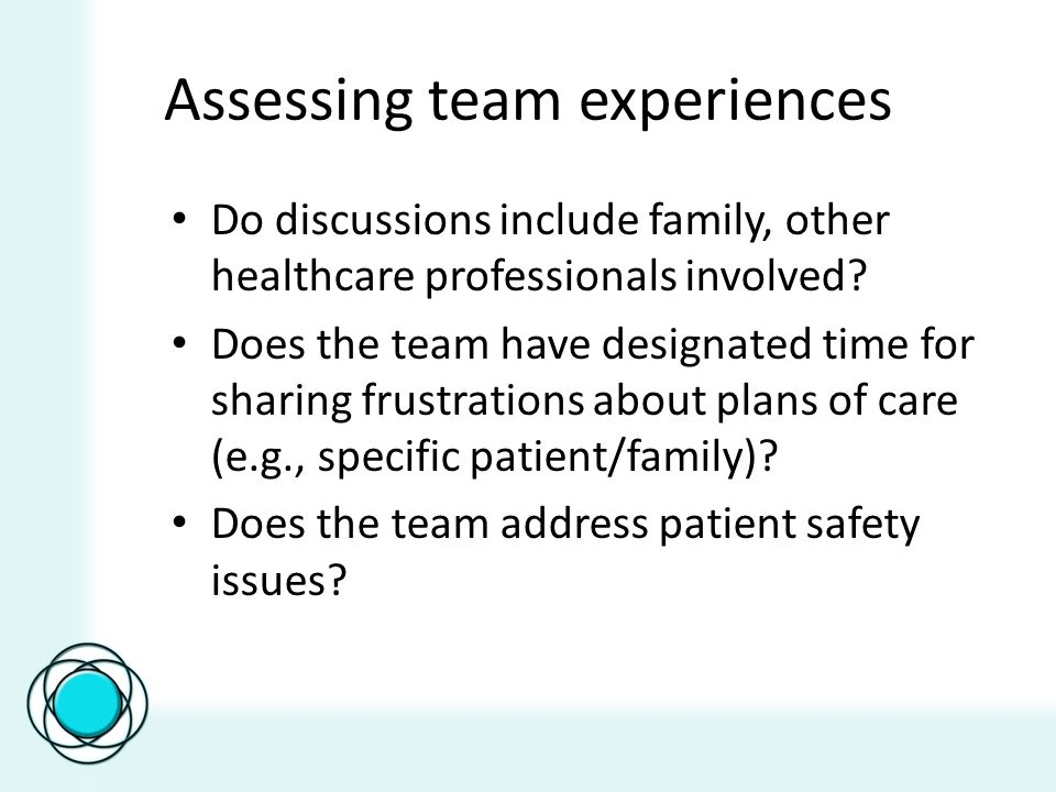Assessing team experiences Do discussions include family, other healthcare professionals involved.
