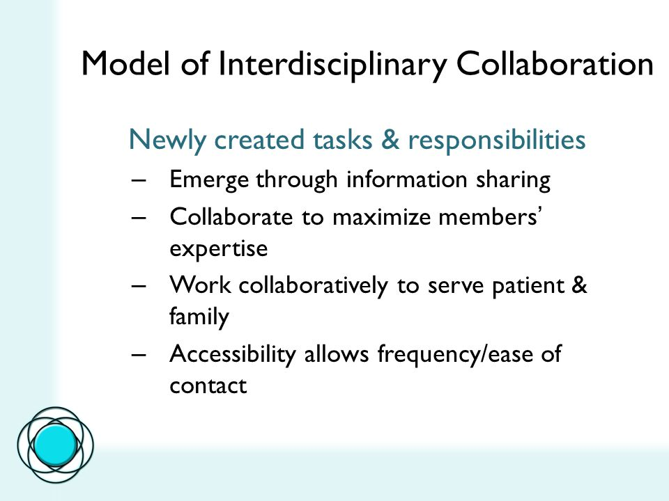 Model of Interdisciplinary Collaboration Newly created tasks & responsibilities – Emerge through information sharing – Collaborate to maximize members' expertise – Work collaboratively to serve patient & family – Accessibility allows frequency/ease of contact