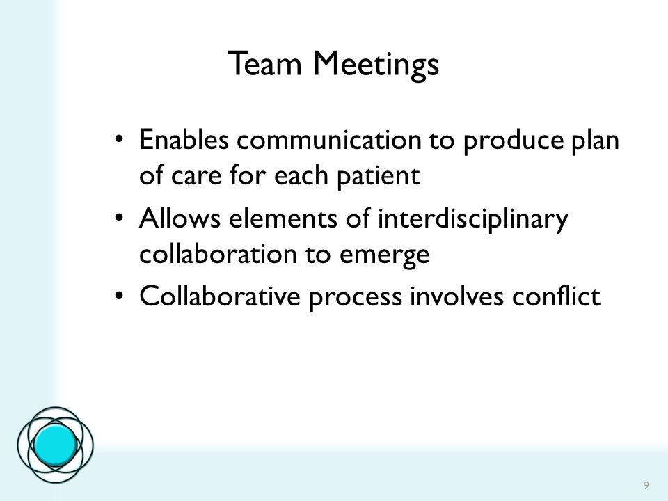9 Team Meetings Enables communication to produce plan of care for each patient Allows elements of interdisciplinary collaboration to emerge Collaborative process involves conflict