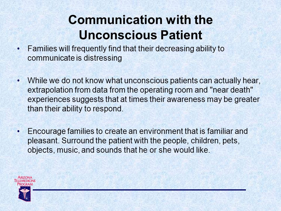 Families will frequently find that their decreasing ability to communicate is distressing While we do not know what unconscious patients can actually