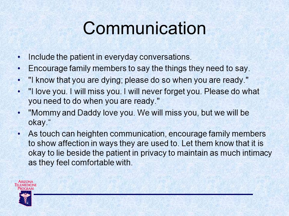 Include the patient in everyday conversations. Encourage family members to say the things they need to say.