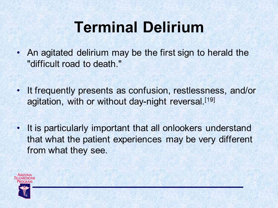 An agitated delirium may be the first sign to herald the difficult road to death. It frequently presents as confusion, restlessness, and/or agitation, with or without day-night reversal.
