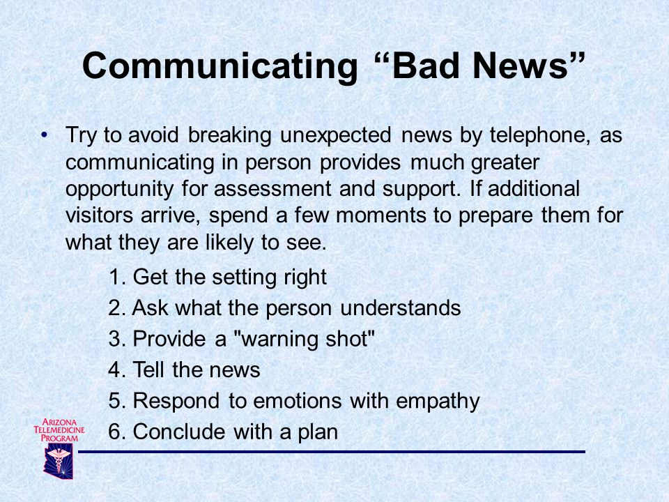 Try to avoid breaking unexpected news by telephone, as communicating in person provides much greater opportunity for assessment and support. If additi