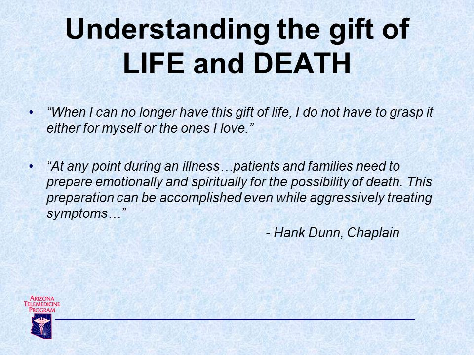 When I can no longer have this gift of life, I do not have to grasp it either for myself or the ones I love. At any point during an illness…patients and families need to prepare emotionally and spiritually for the possibility of death.