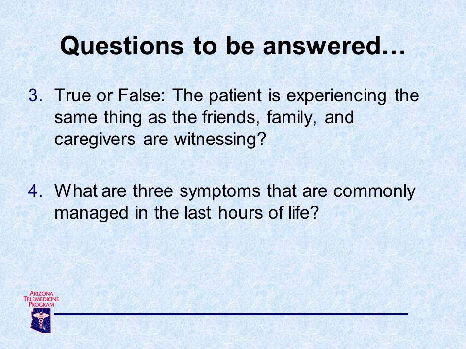 3.True or False: The patient is experiencing the same thing as the friends, family, and caregivers are witnessing? 4.What are three symptoms that are
