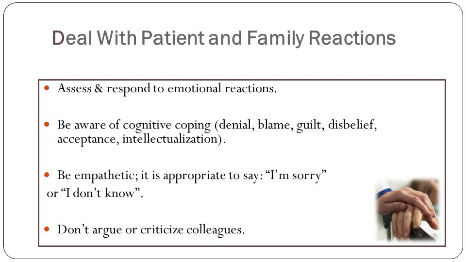 Deal With Patient and Family Reactions Assess & respond to emotional reactions.