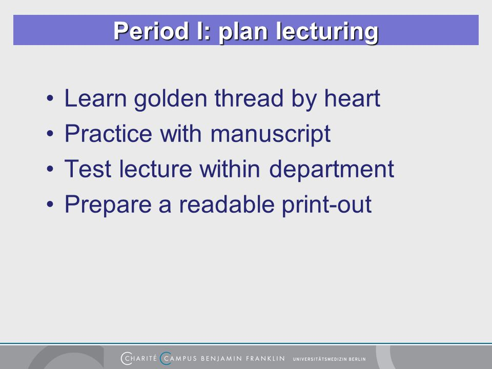 Period I: plan lecturing Learn golden thread by heart Practice with manuscript Test lecture within department Prepare a readable print-out