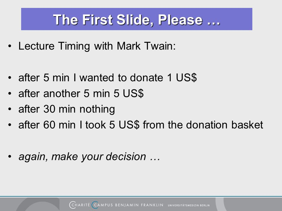 Lecture Timing with Mark Twain: after 5 min I wanted to donate 1 US$ after another 5 min 5 US$ after 30 min nothing after 60 min I took 5 US$ from the donation basket again, make your decision … The First Slide, Please …