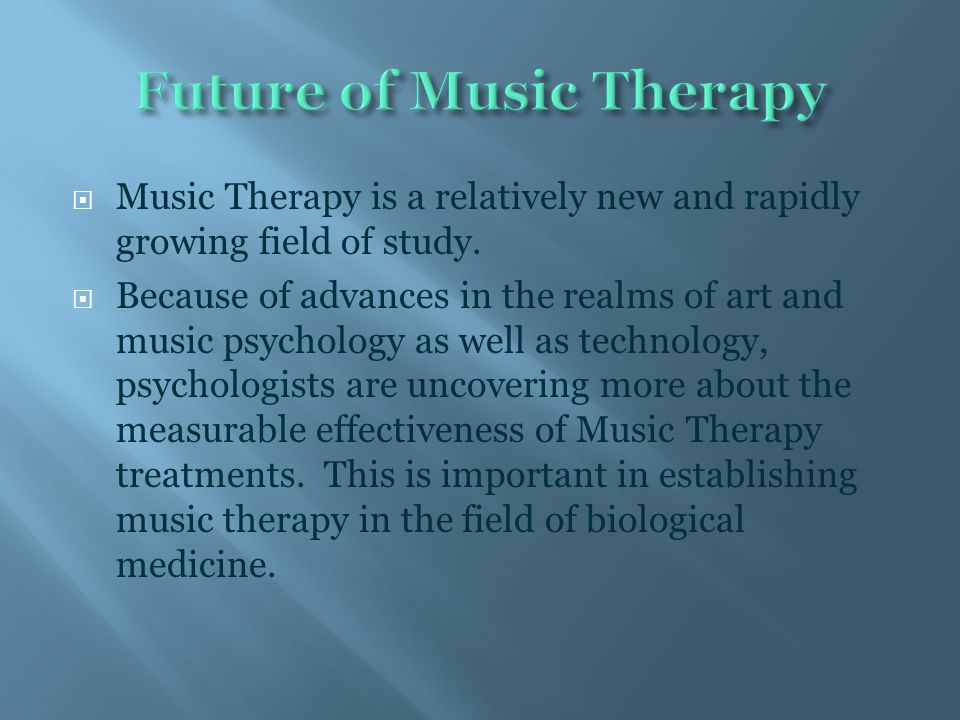  Music Therapy is a relatively new and rapidly growing field of study.  Because of advances in the realms of art and music psychology as well as tec