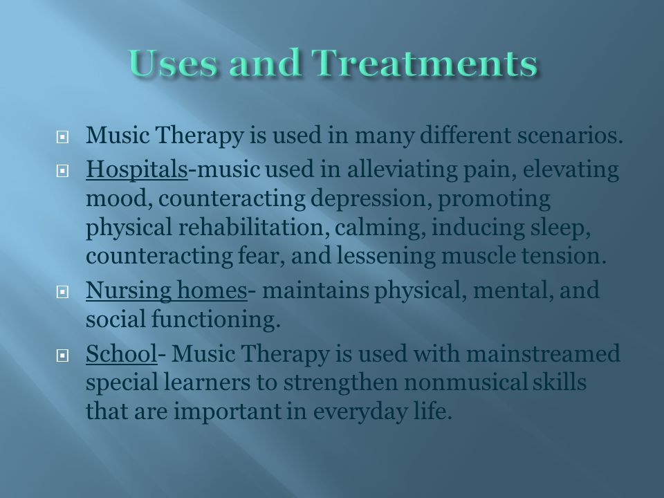  Music Therapy is used in many different scenarios.  Hospitals-music used in alleviating pain, elevating mood, counteracting depression, promoting p