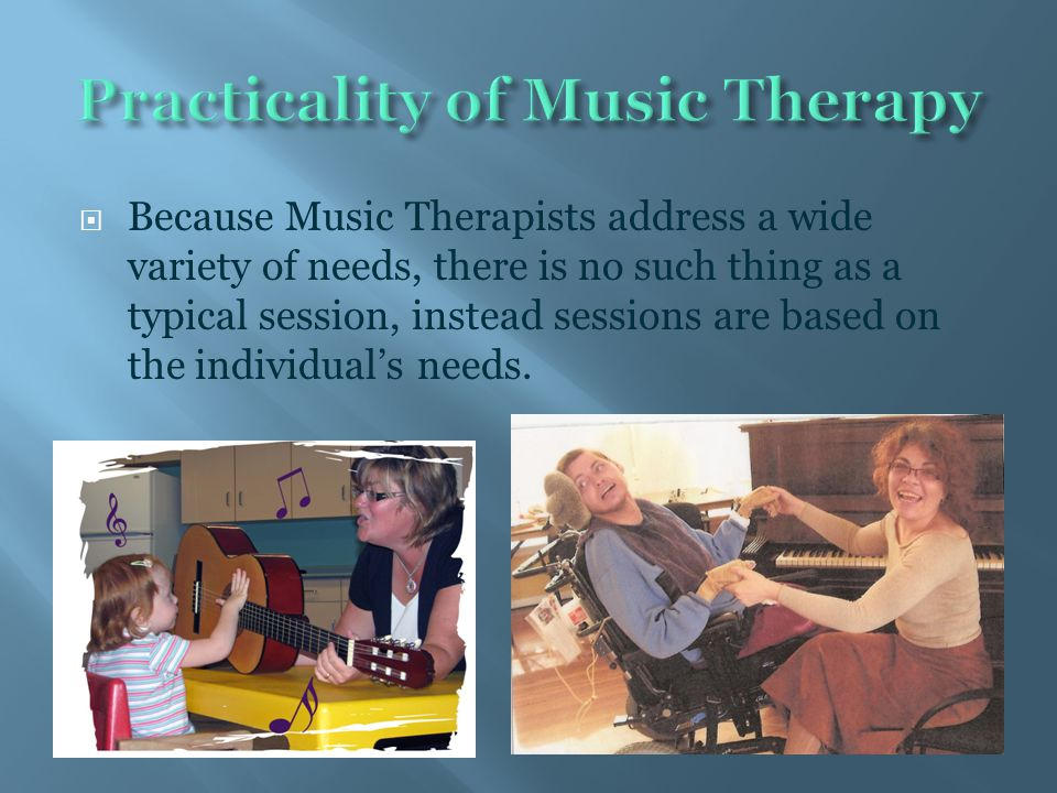  Because Music Therapists address a wide variety of needs, there is no such thing as a typical session, instead sessions are based on the individual'