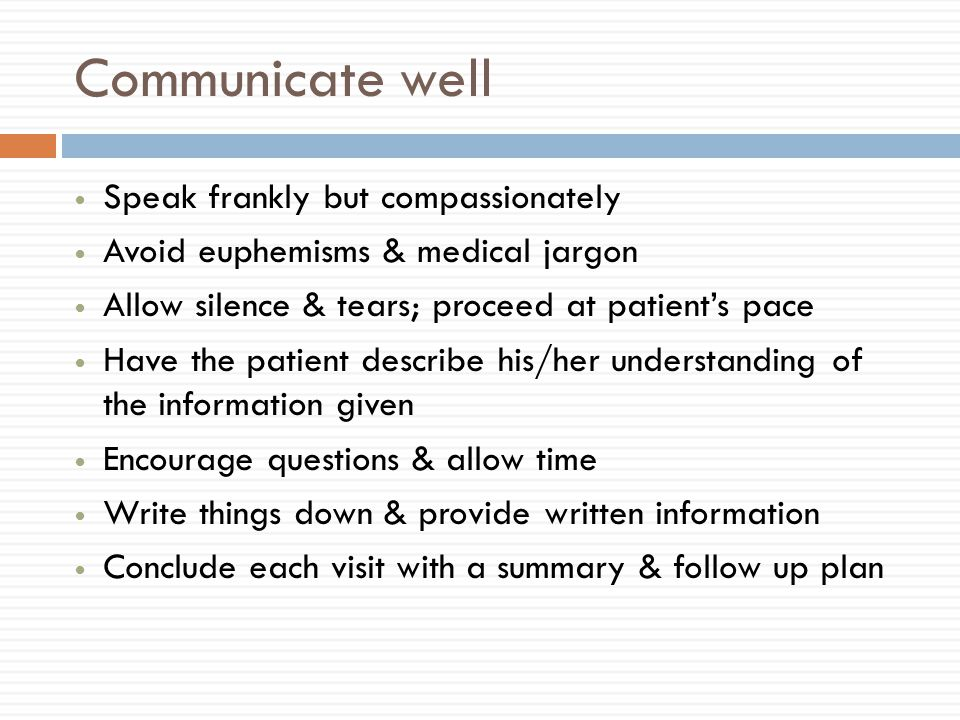Communicate well Speak frankly but compassionately Avoid euphemisms & medical jargon Allow silence & tears; proceed at patient's pace Have the patient describe his/her understanding of the information given Encourage questions & allow time Write things down & provide written information Conclude each visit with a summary & follow up plan