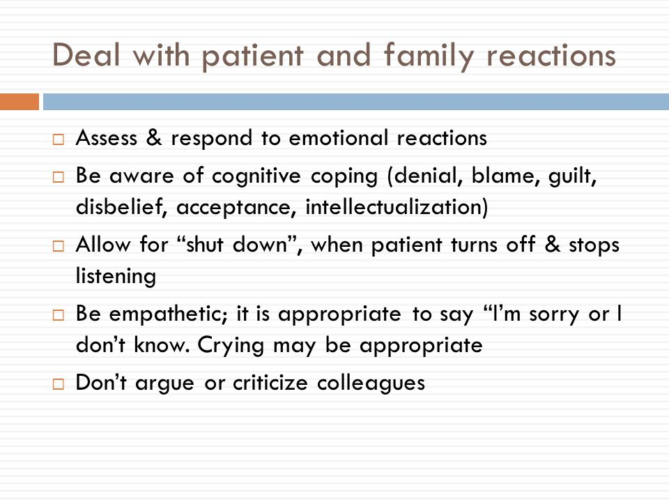 Deal with patient and family reactions  Assess & respond to emotional reactions  Be aware of cognitive coping (denial, blame, guilt, disbelief, acceptance, intellectualization)  Allow for shut down , when patient turns off & stops listening  Be empathetic; it is appropriate to say I'm sorry or I don't know.
