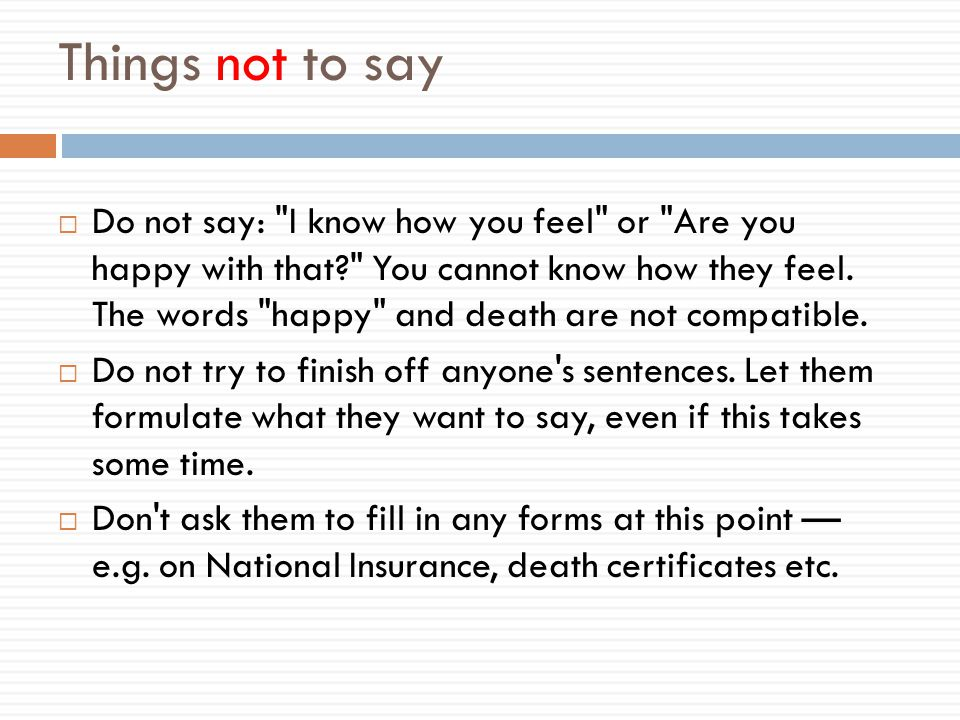Things not to say  Do not say: I know how you feel or Are you happy with that You cannot know how they feel.