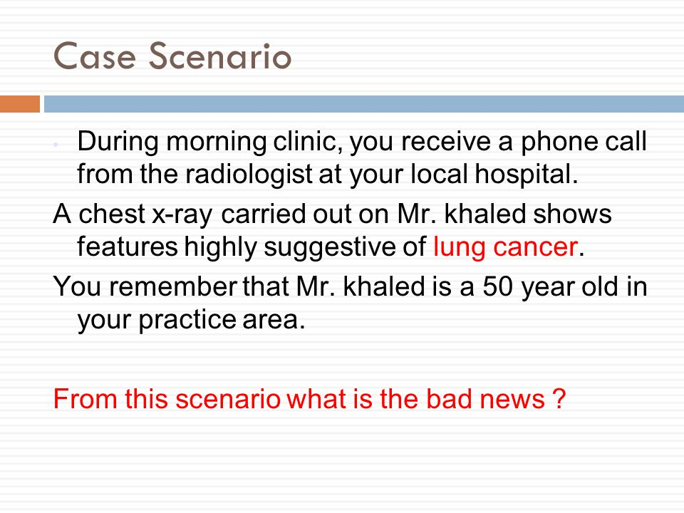 Case Scenario During morning clinic, you receive a phone call from the radiologist at your local hospital.