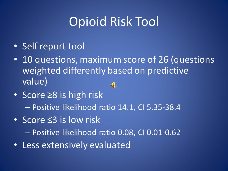 Screener and Opioid Assessment for Patients with Pain – Revised (SOAPP-R) Self report survey – 24 questions Each question scored 0-4 Score of ≥19 – sensitivity 0.77 – specificity 0.75 – positive predictive value 0.62 – negative predictive value 0.86.