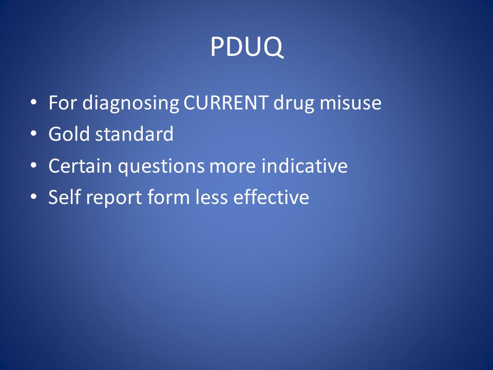 Patient Drug Use Questionnaire (PDUQ) Clinician administered 42 questions 39 scored A yes is scored as a one and a no as a zero Non addicted people scored less than 10 Substance abusers scored between 11 and 25 Substance addicted patients scored 15 or higher 15 or more is indicative of problematic behavior 10 or less is a safe score Compton P, Darakjian J, Miotto K.