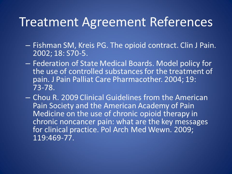Treatment Agreements State goals of therapy and conditions for continuation (mutual respect, honesty, and a bidirectional responsibility) Identify a sole provider or sole clinic for prescriptions Prohibit escalation above prescribed dose Prohibit misuse or diversion Identify penalties for misuse or diversion – legal (police report) – medical (forced detox, forced taper, or cessation of medical treatment based on the clinical scenario) Should be readable, reasonable and FLEXIBLE – use the word may rather than will to retain flexibility