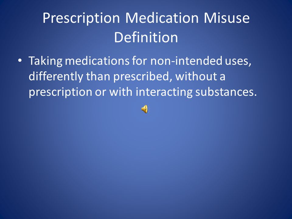 Prescription Medication Misuse Definition Taking medications for non-intended uses, differently than prescribed, without a prescription or with interacting substances.