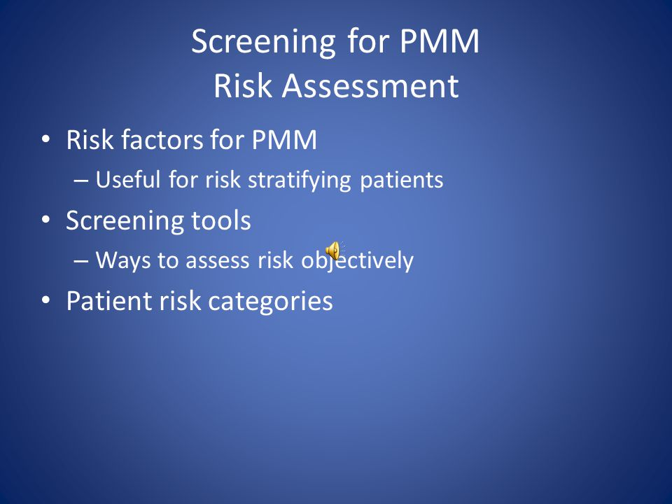 Screening for PMM Risk Assessment Risk factors for PMM – Useful for risk stratifying patients Screening tools – Ways to assess risk objectively Patient risk categories