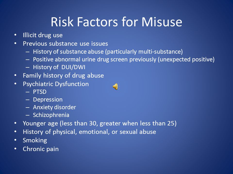 Risk Factors for Misuse Illicit drug use Previous substance use issues – History of substance abuse (particularly multi-substance) – Positive abnormal urine drug screen previously (unexpected positive) – History of DUI/DWI Family history of drug abuse Psychiatric Dysfunction – PTSD – Depression – Anxiety disorder – Schizophrenia Younger age (less than 30, greater when less than 25) History of physical, emotional, or sexual abuse Smoking Chronic pain
