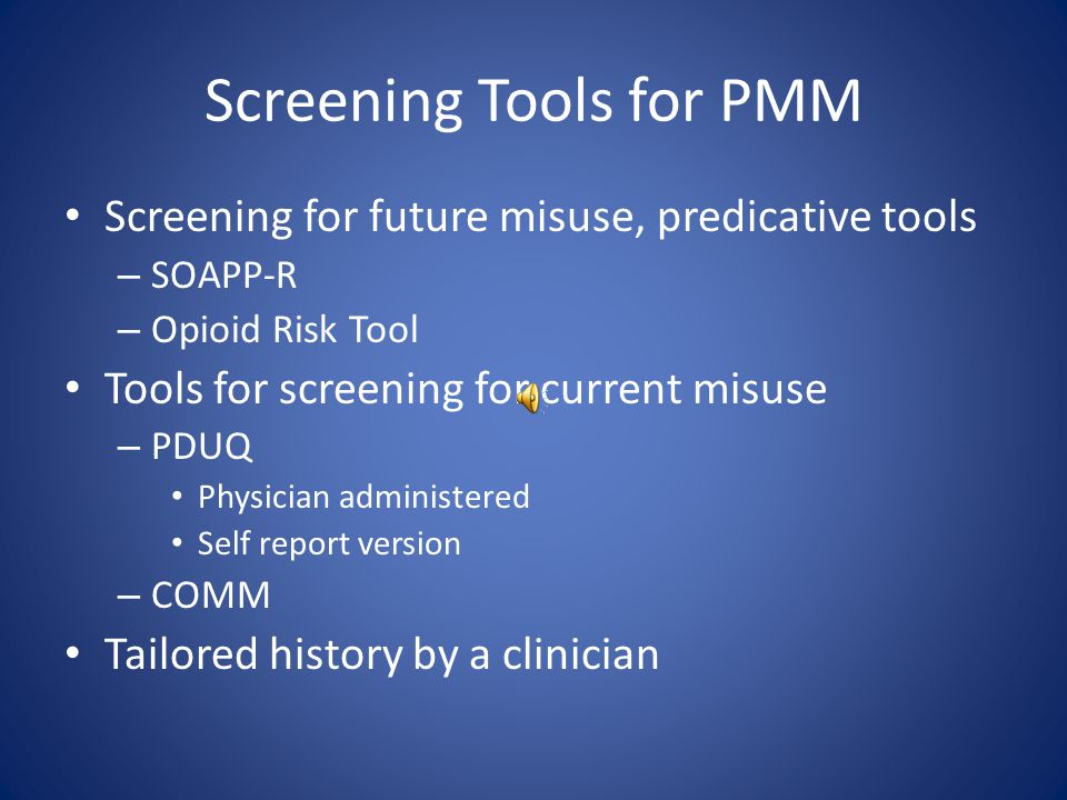 Screening Tools for PMM Screening for future misuse, predicative tools – SOAPP-R – Opioid Risk Tool Tools for screening for current misuse – PDUQ Physician administered Self report version – COMM Tailored history by a clinician